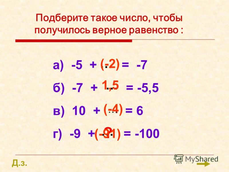 Подберите такое число, чтобы получилось верное равенство : а) -5 + = -7 б) -7 + = -5,5 в) 10 + = 6 г) -9 + = -100 … … … (-2) 1,5 (-4) ? … (-91) Д.з.