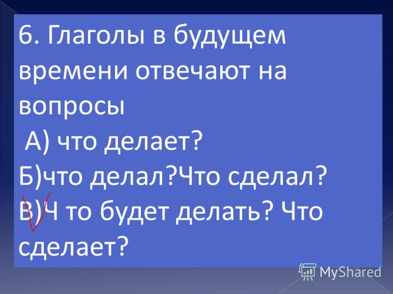5. Глаголы в настоящем времени отвечают на вопросы А)кто?что? Б) что делает? В)что делал?Что сделал?