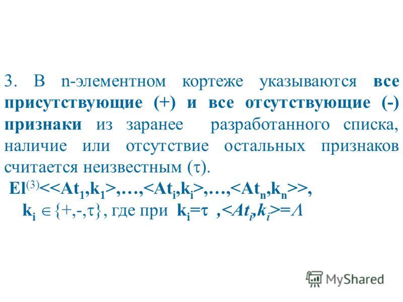 3. В n-элементном кортеже указываются все присутствующие (+) и все отсутствующие (-) признаки из заранее разработанного списка, наличие или отсутствие остальных признаков считается неизвестным ( ). El (3),…,,…, >, k i {+,-, }, где при k i =, =