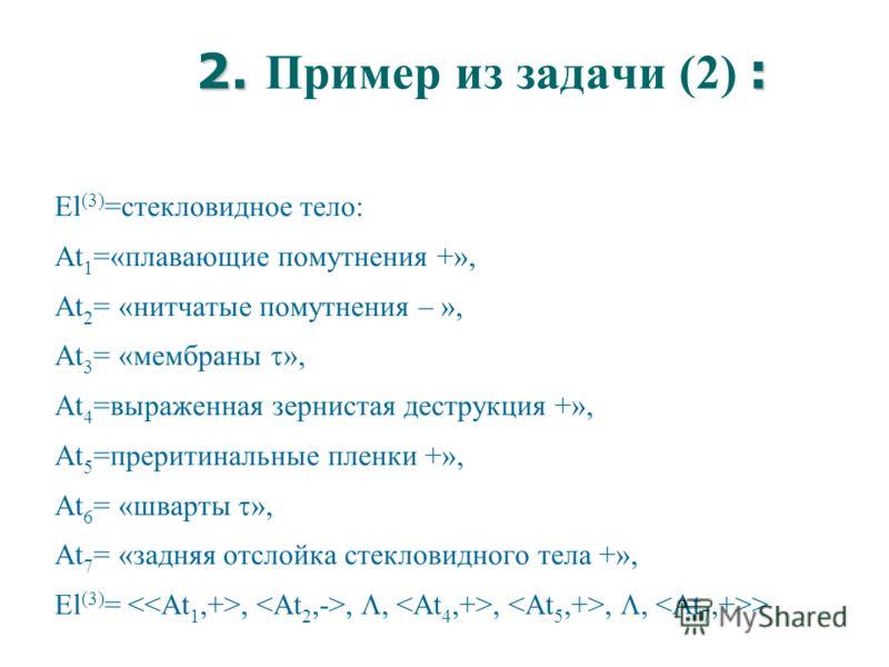 2. : 2. Пример из задачи (2) : El (3) =стекловидное тело: At 1 =«плавающие помутнения +», At 2 = «нитчатые помутнения – », At 3 = «мембраны », At 4 =выраженная зернистая деструкция +», At 5 =преритинальные пленки +», At 6 = «шварты », At 7 = «задняя