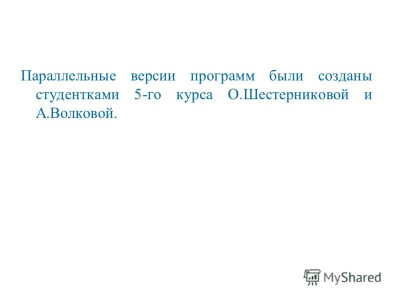 Параллельные версии программ были созданы студентками 5-го курса О.Шестерниковой и А.Волковой.