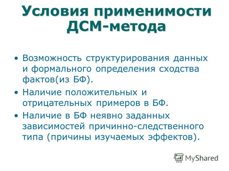 Условия применимости ДСМ-метода Возможность структурирования данных и формального определения сходства фактов(из БФ). Наличие положительных и отрицательных примеров в БФ. Наличие в БФ неявно заданных зависимостей причинно-следственного типа (причины