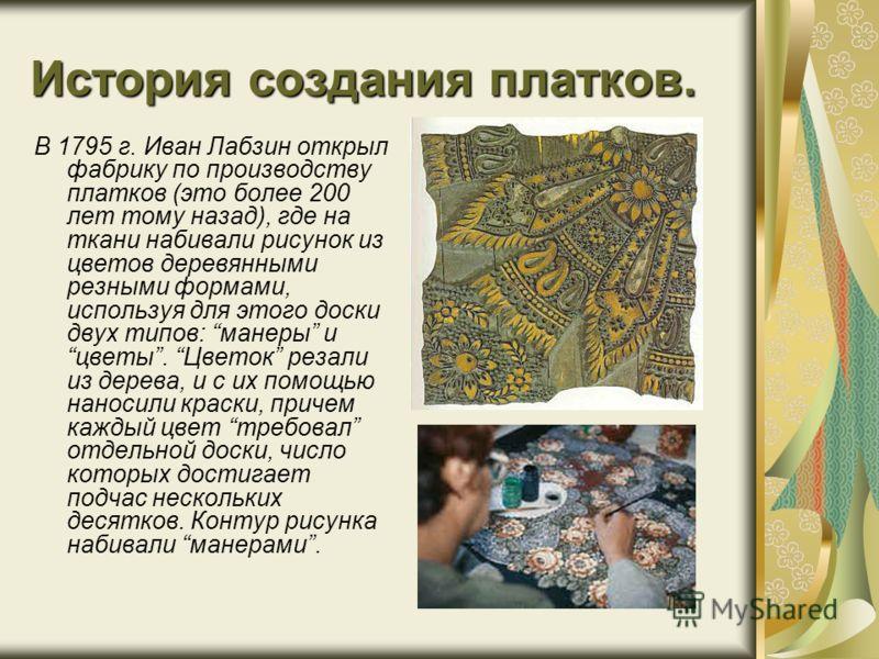 История создания платков. В 1795 г. Иван Лабзин открыл фабрику по производству платков (это более 200 лет тому назад), где на ткани набивали рисунок из цветов деревянными резными формами, используя для этого доски двух типов: манеры и цветы. Цветок р