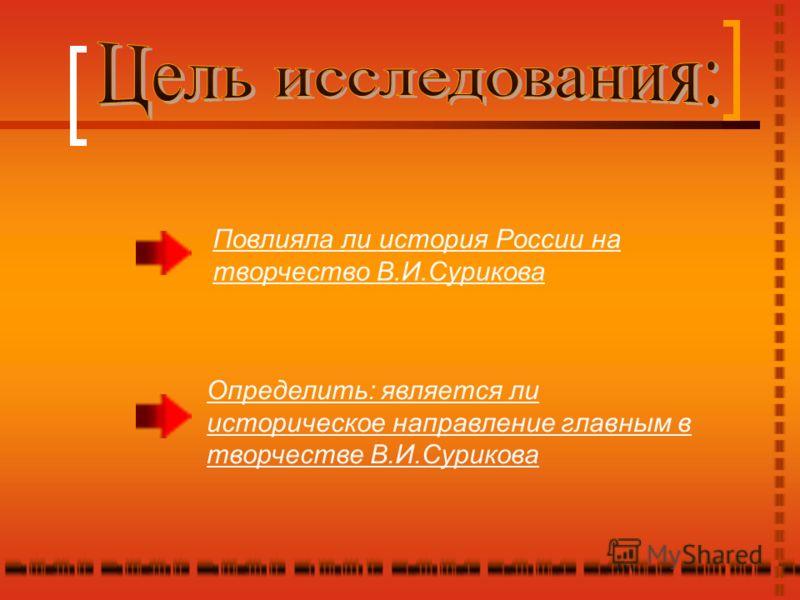 Повлияла ли история России на творчество В.И.Сурикова Определить: является ли историческое направление главным в творчестве В.И.Сурикова
