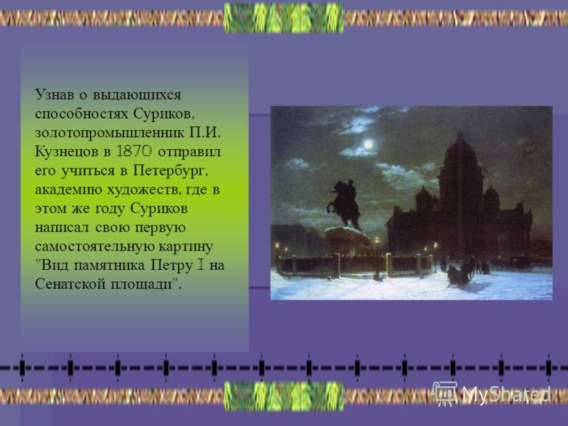 Узнав о выдающихся способностях Суриков, золотопромышленник П. И. Кузнецов в 1870 отправил его учиться в Петербург, академию художеств, где в этом же году Суриков написал свою первую самостоятельную картину