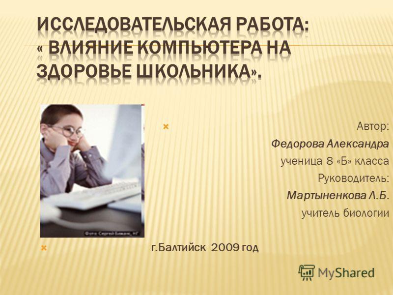 Автор: Федорова Александра ученица 8 «Б» класса Руководитель: Мартыненкова Л.Б. учитель биологии г.Балтийск 2009 год