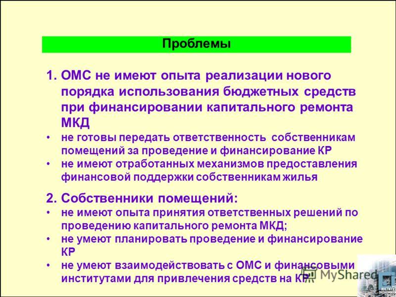1.ОМС не имеют опыта реализации нового порядка использования бюджетных средств при финансировании капитального ремонта МКД не готовы передать ответственность собственникам помещений за проведение и финансирование КР не имеют отработанных механизмов п