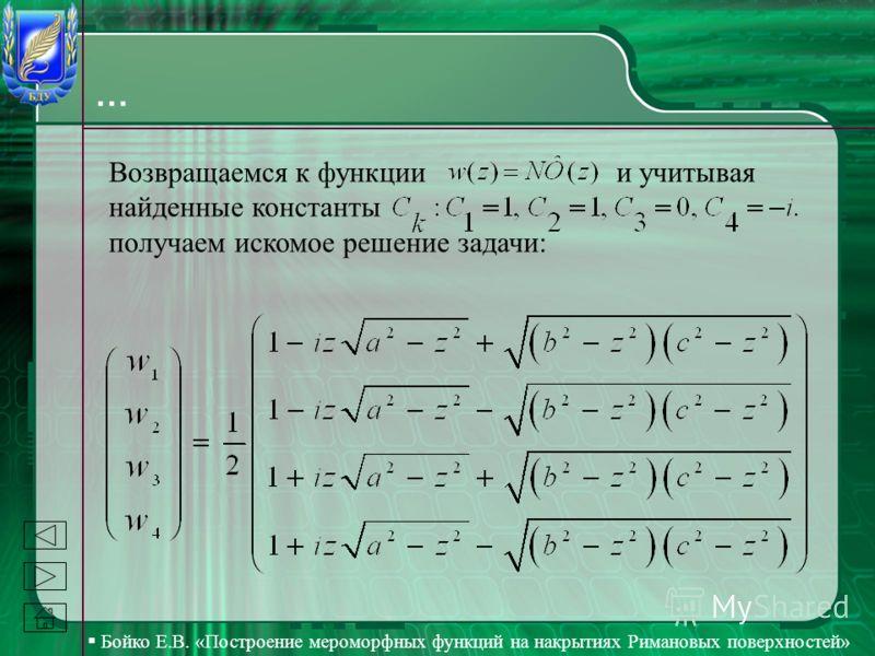 Бойко Е.В. «Построение мероморфных функций на накрытиях Римановых поверхностей» … Возвращаемся к функции и учитывая найденные константы получаем искомое решение задачи:
