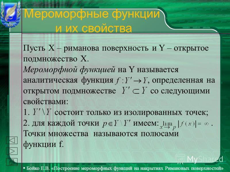 Бойко Е.В. «Построение мероморфных функций на накрытиях Римановых поверхностей» Мероморфные функции и их свойства Пусть Х – риманова поверхность и Y – открытое подмножество Х. Мероморфной функцией на Y называется аналитическая функция, определенная н