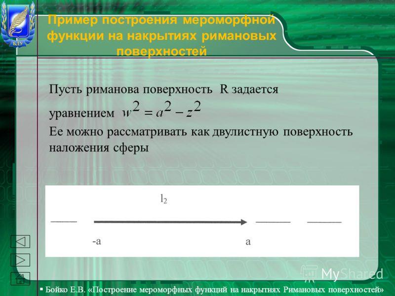 Бойко Е.В. «Построение мероморфных функций на накрытиях Римановых поверхностей» Пример построения мероморфной функции на накрытиях римановых поверхностей Пусть риманова поверхность R задается уравнением Ее можно рассматривать как двулистную поверхнос