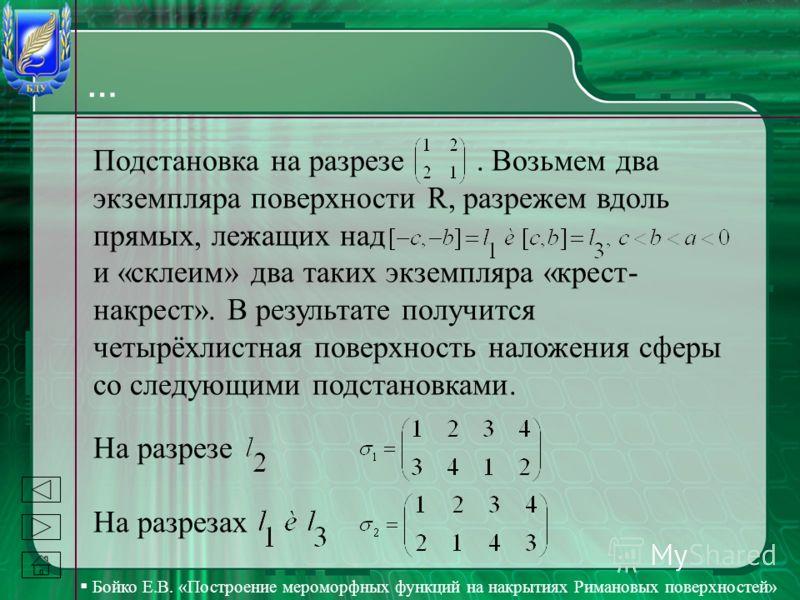 Бойко Е.В. «Построение мероморфных функций на накрытиях Римановых поверхностей» … Подстановка на разрезе. Возьмем два экземпляра поверхности R, разрежем вдоль прямых, лежащих над и «склеим» два таких экземпляра «крест- накрест». В результате получитс