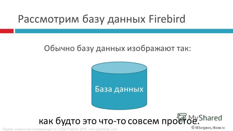 Первая украинская конференция по СУБД Firebird. 2010. www.grossbee.com © IBSurgeon, iBase.ru Обычно базу данных изображают так : База данных как будто это что-то совсем простое. Рассмотрим базу данных Firebird