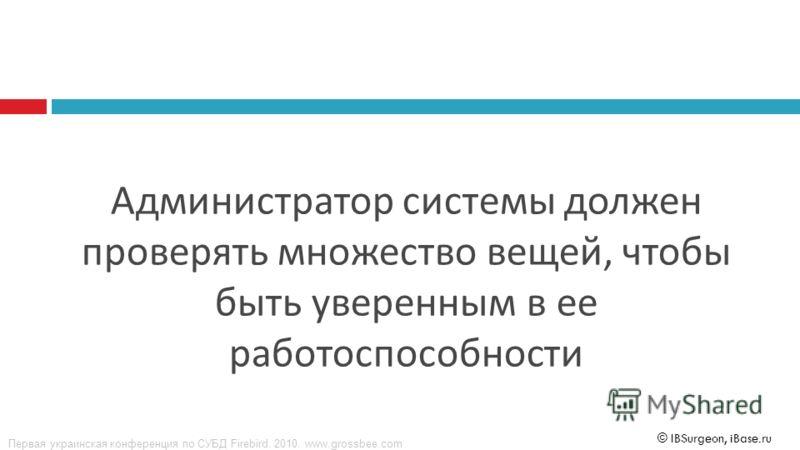 Первая украинская конференция по СУБД Firebird. 2010. www.grossbee.com © IBSurgeon, iBase.ru Администратор системы должен проверять множество вещей, чтобы быть уверенным в ее работоспособности
