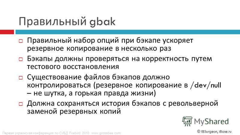 Первая украинская конференция по СУБД Firebird. 2010. www.grossbee.com © IBSurgeon, iBase.ru Правильный gbak Правильный набор опций при бэкапе ускоряет резервное копирование в несколько раз Бэкапы должны проверяться на корректность путем тестового во