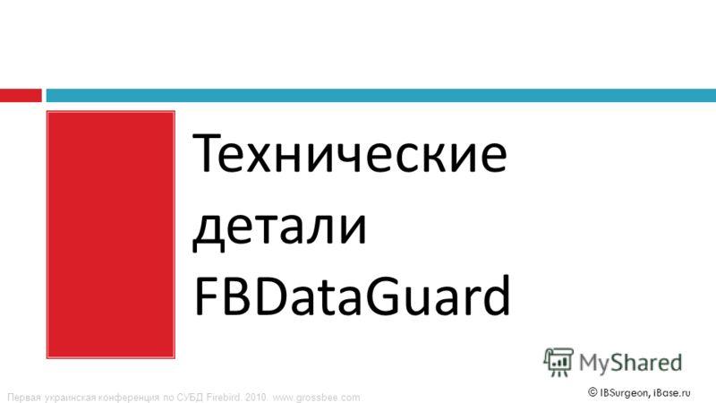 Первая украинская конференция по СУБД Firebird. 2010. www.grossbee.com © IBSurgeon, iBase.ru Технические детали FBDataGuard