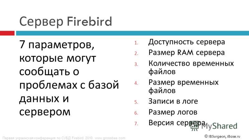 Первая украинская конференция по СУБД Firebird. 2010. www.grossbee.com © IBSurgeon, iBase.ru Сервер Firebird 7 параметров, которые могут сообщать о проблемах с базой данных и сервером 1. Доступность сервера 2. Размер RAM сервера 3. Количество временн