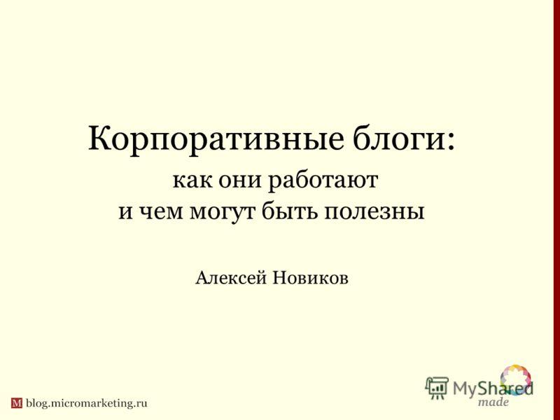 Корпоративные блоги: как они работают и чем могут быть полезны Алексей Новиков
