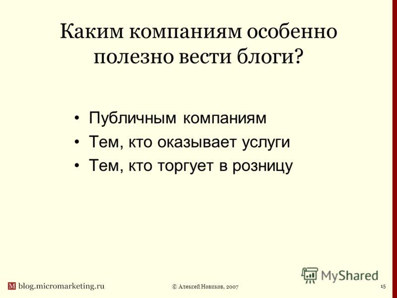 © Алексей Новиков, 2007 15 Каким компаниям особенно полезно вести блоги? Публичным компаниям Тем, кто оказывает услуги Тем, кто торгует в розницу