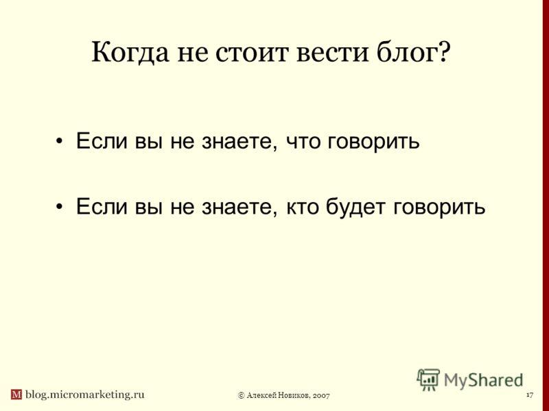 © Алексей Новиков, 2007 17 Когда не стоит вести блог? Если вы не знаете, что говорить Если вы не знаете, кто будет говорить