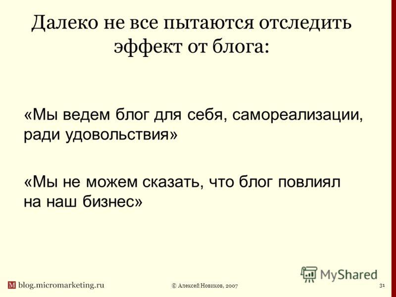 © Алексей Новиков, 2007 31 Далеко не все пытаются отследить эффект от блога: «Мы ведем блог для себя, самореализации, ради удовольствия» «Мы не можем сказать, что блог повлиял на наш бизнес»