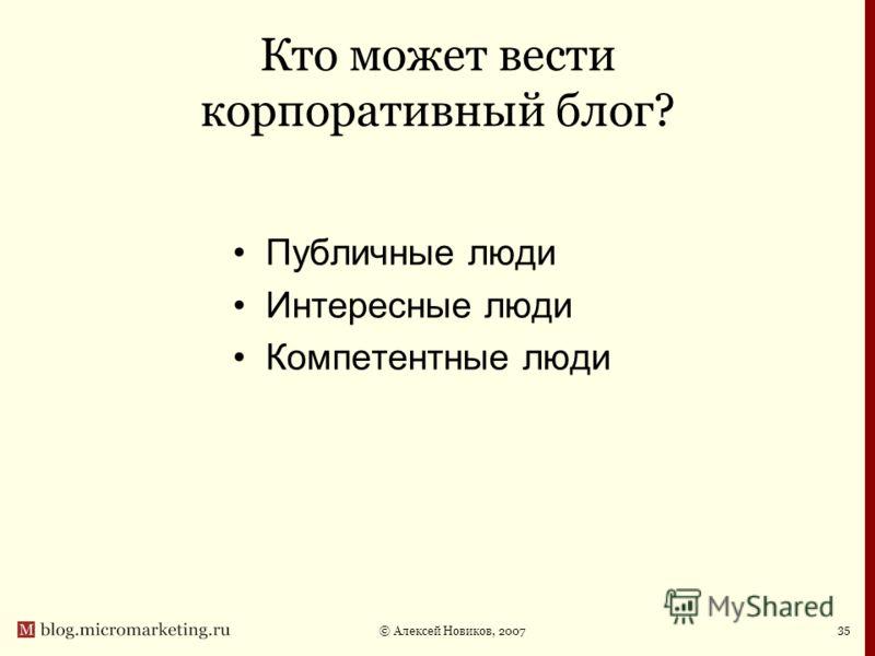 © Алексей Новиков, 2007 35 Кто может вести корпоративный блог? Публичные люди Интересные люди Компетентные люди