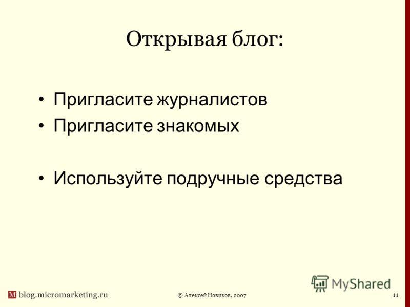 © Алексей Новиков, 2007 44 Открывая блог: Пригласите журналистов Пригласите знакомых Используйте подручные средства