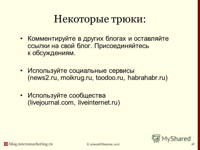 © Алексей Новиков, 2007 46 Некоторые трюки: Комментируйте в других блогах и оставляйте ссылки на свой блог. Присоединяйтесь к обсуждениям. Используйте социальные сервисы (news2.ru, moikrug.ru, toodoo.ru, habrahabr.ru) Используйте сообщества (livejour