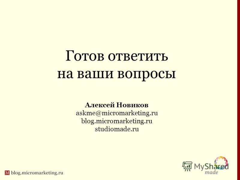 Готов ответить на ваши вопросы Алексей Новиков askme@micromarketing.ru blog.micromarketing.ru studiomade.ru