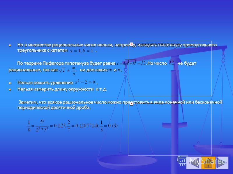 Но в множестве рациональных чисел нельзя, например, измерить гипотенузу прямоугольного треугольника с катетам. Но в множестве рациональных чисел нельзя, например, измерить гипотенузу прямоугольного треугольника с катетам. По теореме Пифагора гипотену