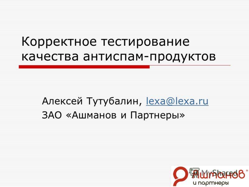 Корректное тестирование качества антиспам-продуктов Алексей Тутубалин, lexa@lexa.rulexa@lexa.ru ЗАО «Ашманов и Партнеры»