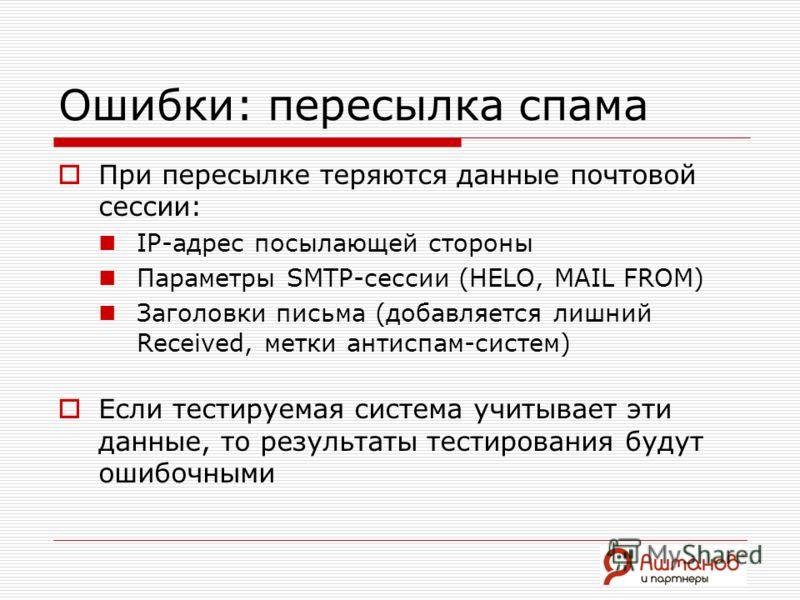 Ошибки: пересылка спама При пересылке теряются данные почтовой сессии: IP-адрес посылающей стороны Параметры SMTP-сессии (HELO, MAIL FROM) Заголовки письма (добавляется лишний Received, метки антиспам-систем) Если тестируемая система учитывает эти да