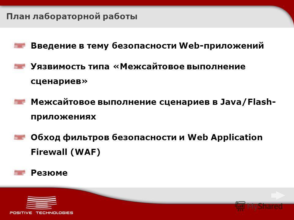 План лабораторной работы Введение в тему безопасности Web-приложений Уязвимость типа «Межсайтовое выполнение сценариев» Межсайтовое выполнение сценариев в Java/Flash- приложениях Обход фильтров безопасности и Web Application Firewall (WAF) Резюме