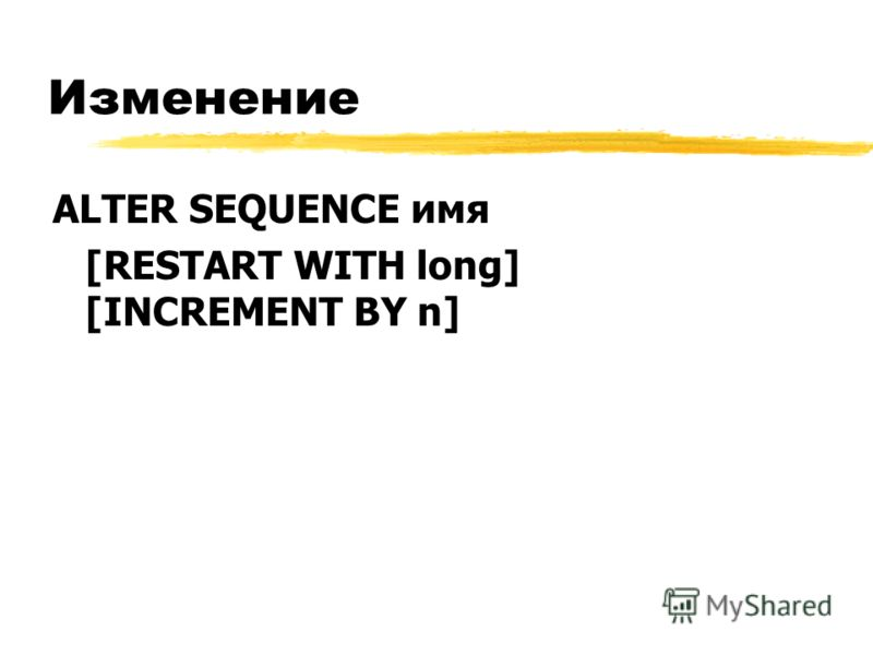 Изменение ALTER SEQUENCE имя [RESTART WITH long] [INCREMENT BY n]