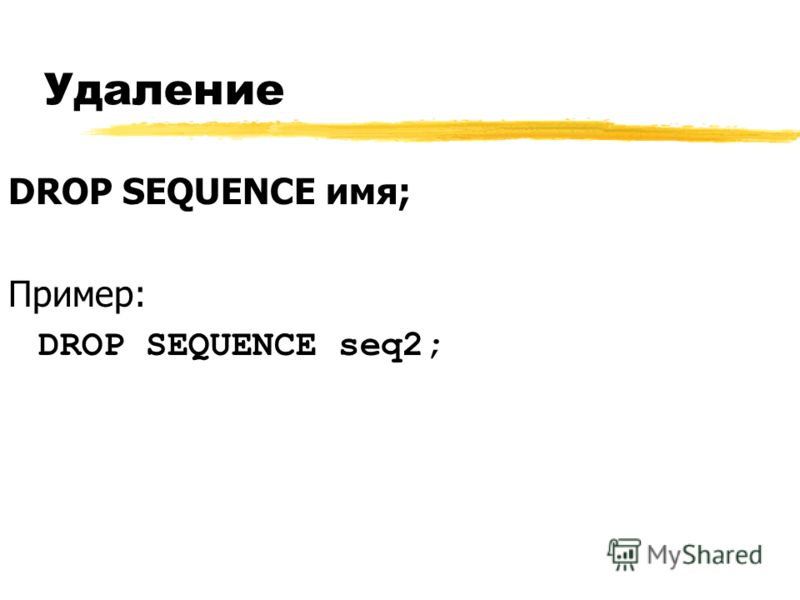 Удаление DROP SEQUENCE имя; Пример: DROP SEQUENCE seq2;