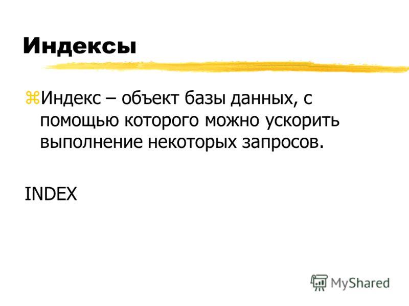 Индексы zИндекс – объект базы данных, с помощью которого можно ускорить выполнение некоторых запросов. INDEX
