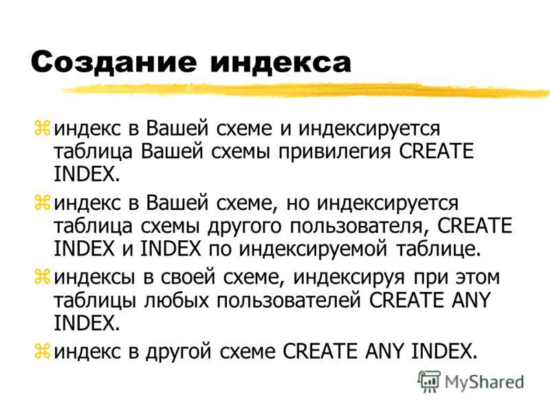 Создание индекса zиндекс в Вашей схеме и индексируется таблица Вашей схемы привилегия CREATE INDEX. z индекс в Вашей схеме, но индексируется таблица схемы другого пользователя, CREATE INDEX и INDEX по индексируемой таблице. zиндексы в своей схеме, ин