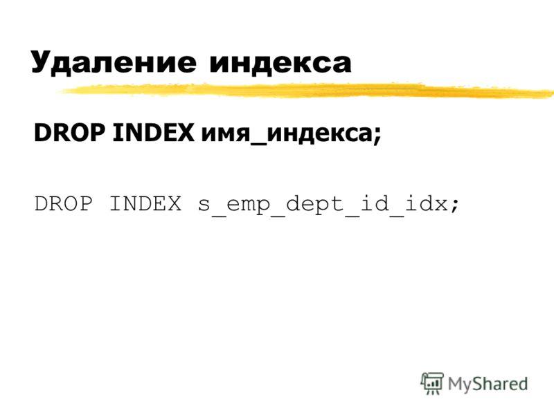 Удаление индекса DROP INDEX имя_индекса; DROP INDEX s_emp_dept_id_idx;