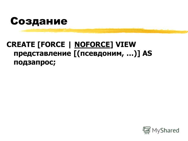 Создание CREATE [FORCE | NOFORCE] VIEW представление [(псевдоним, …)] AS подзапрос;