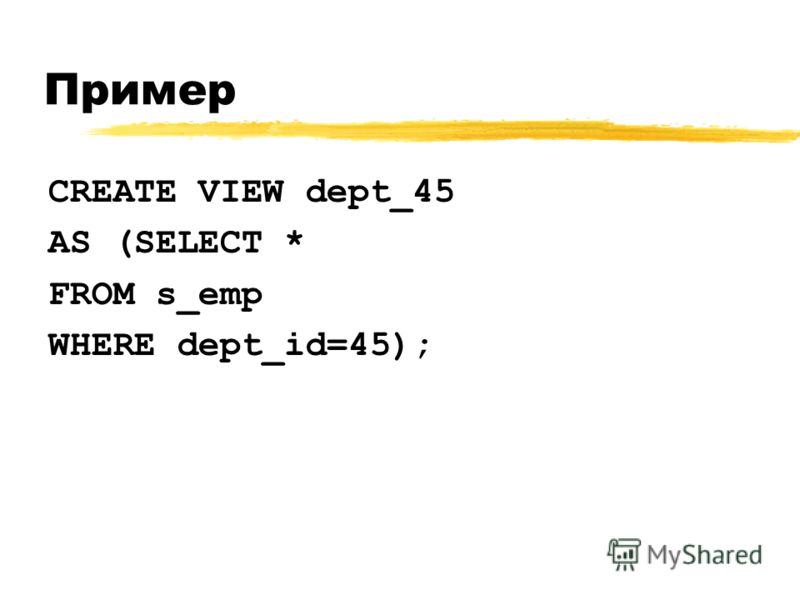 Пример CREATE VIEW dept_45 AS (SELECT * FROM s_emp WHERE dept_id=45);