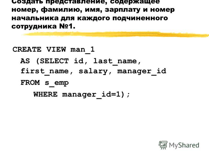 Создать представление, содержащее номер, фамилию, имя, зарплату и номер начальника для каждого подчиненного сотрудника 1. CREATE VIEW man_1 AS (SELECT id, last_name, first_name, salary, manager_id FROM s_emp WHERE manager_id=1);