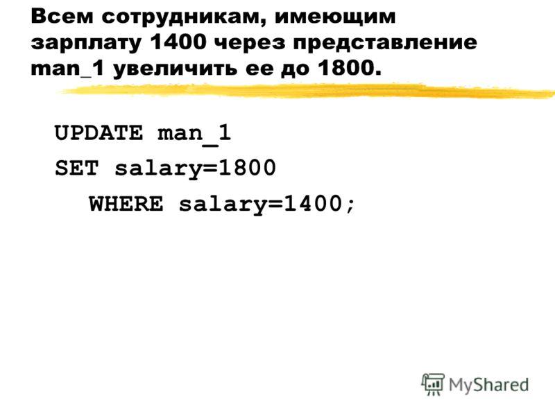 Всем сотрудникам, имеющим зарплату 1400 через представление man_1 увеличить ее до 1800. UPDATE man_1 SET salary=1800 WHERE salary=1400;