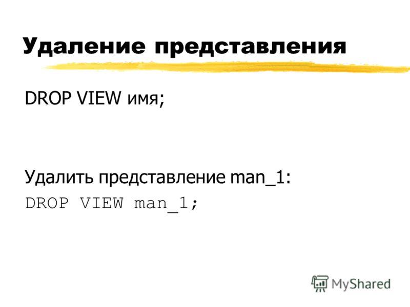 Удаление представления DROP VIEW имя; Удалить представление man_1: DROP VIEW man_1;