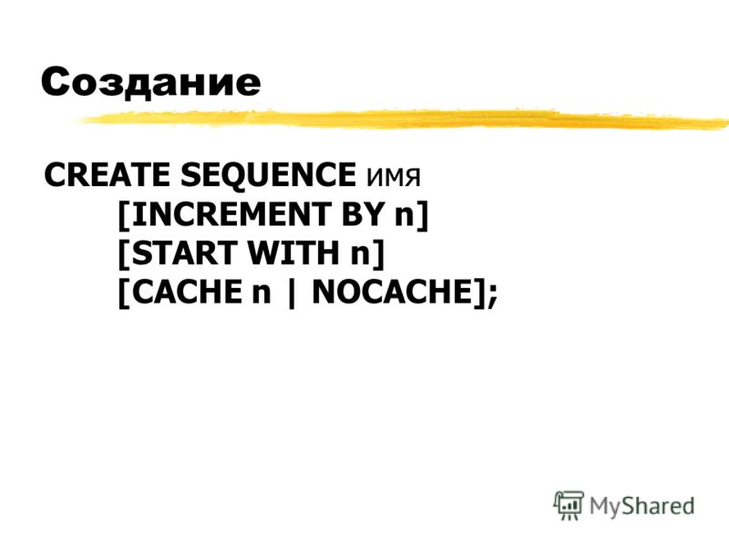 Создание CREATE SEQUENCE имя [INCREMENT BY n] [START WITH n] [CACHE n | NOCACHE];
