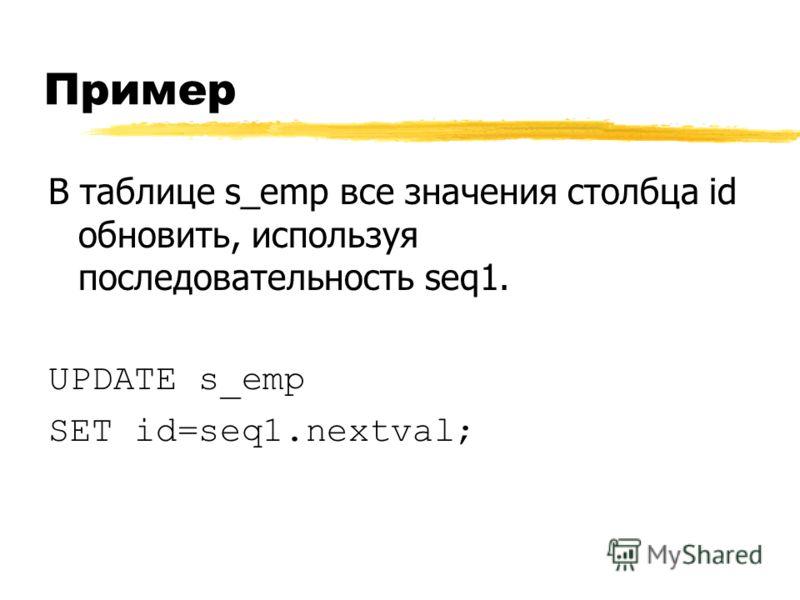 Пример В таблице s_emp все значения столбца id обновить, используя последовательность seq1. UPDATE s_emp SET id=seq1.nextval;