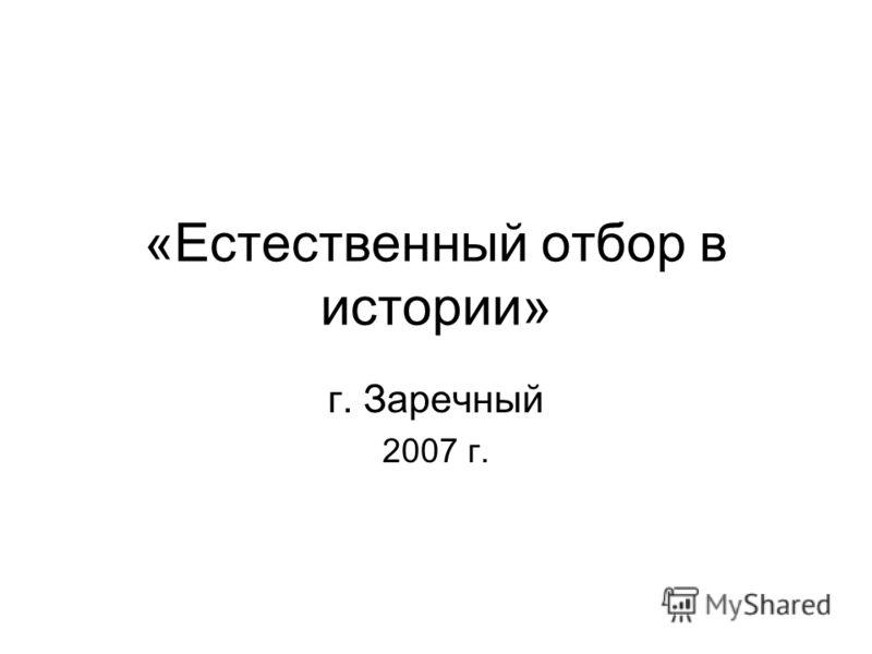 «Естественный отбор в истории» г. Заречный 2007 г.