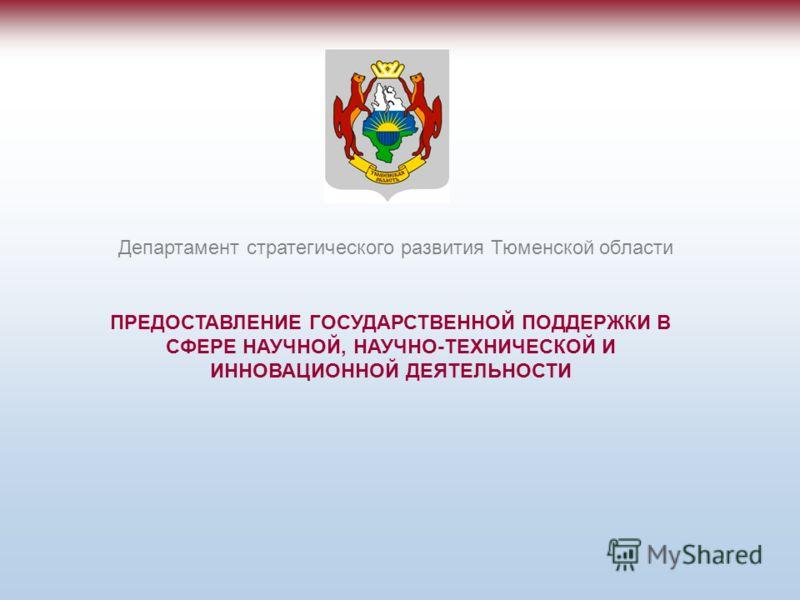 ПРЕДОСТАВЛЕНИЕ ГОСУДАРСТВЕННОЙ ПОДДЕРЖКИ В СФЕРЕ НАУЧНОЙ, НАУЧНО-ТЕХНИЧЕСКОЙ И ИННОВАЦИОННОЙ ДЕЯТЕЛЬНОСТИ Департамент стратегического развития Тюменской области