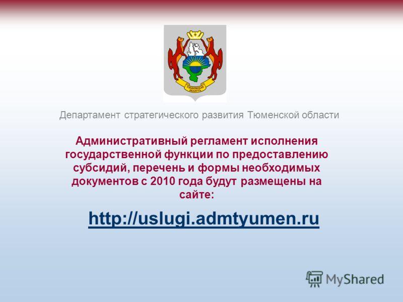 Административный регламент исполнения государственной функции по предоставлению субсидий, перечень и формы необходимых документов с 2010 года будут размещены на сайте: Департамент стратегического развития Тюменской области http://uslugi.admtyumen.ru