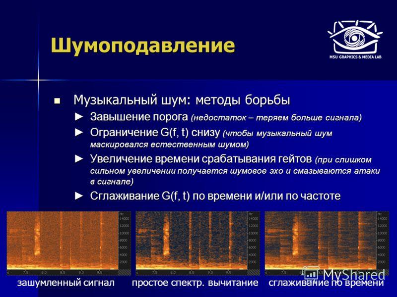 Шумоподавление Музыкальный шум: методы борьбы Музыкальный шум: методы борьбы Завышение порога (недостаток – теряем больше сигнала) Завышение порога (недостаток – теряем больше сигнала) Ограничение G(f, t) снизу (чтобы музыкальный шум маскировался ест