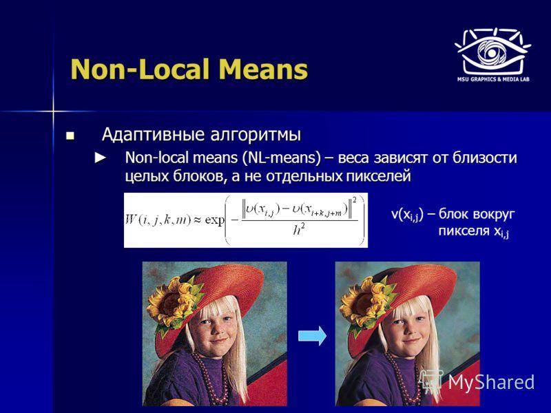 Non-Local Means Адаптивные алгоритмы Адаптивные алгоритмы Non-local means (NL-means) – веса зависят от близости целых блоков, а не отдельных пикселей Non-local means (NL-means) – веса зависят от близости целых блоков, а не отдельных пикселей ν(x i,j
